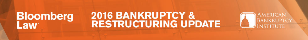 Bloomberg Law | 2016 Bankruptcy & Restructuring Update | American Bankruptcy Institute